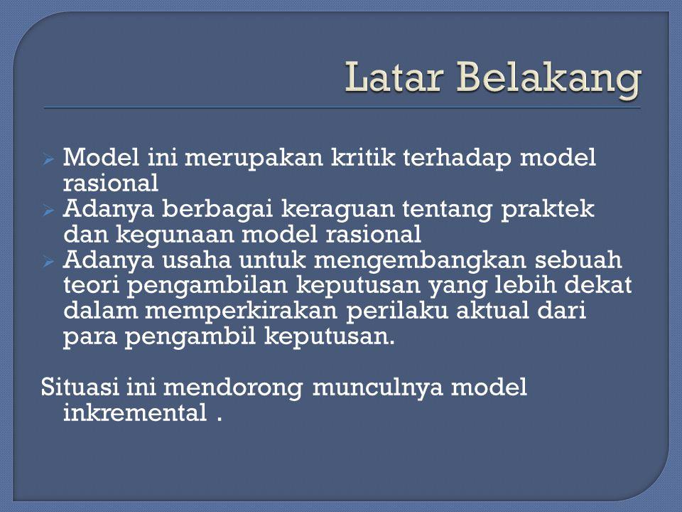  Model ini merupakan kritik terhadap model rasional  Adanya berbagai keraguan tentang praktek dan kegunaan model rasional  Adanya usaha untuk mengembangkan sebuah teori pengambilan keputusan yang lebih dekat dalam memperkirakan perilaku aktual dari para pengambil keputusan.