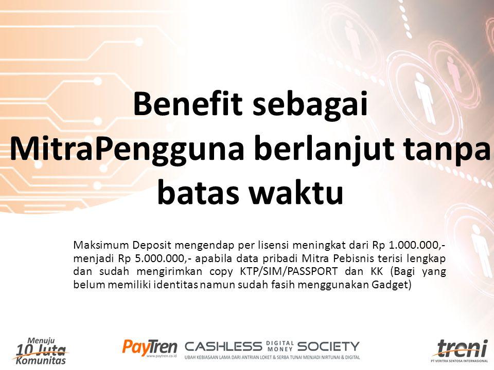 Benefit sebagai MitraPengguna berlanjut tanpa batas waktu Maksimum Deposit mengendap per lisensi meningkat dari Rp 1.000.000,- menjadi Rp 5.000.000,-