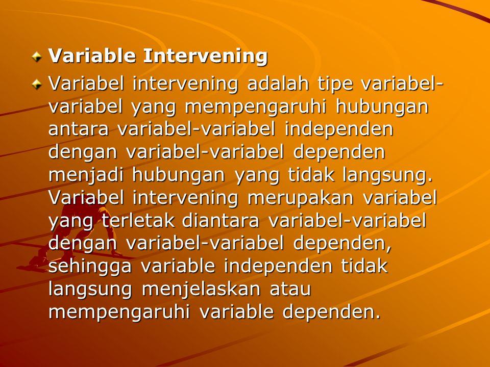 Variable Intervening Variabel intervening adalah tipe variabel- variabel yang mempengaruhi hubungan antara variabel-variabel independen dengan variabe