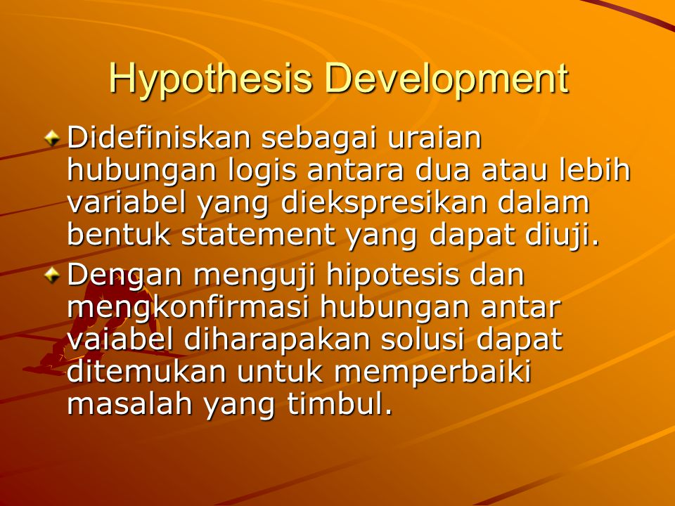 Hypothesis Development Didefiniskan sebagai uraian hubungan logis antara dua atau lebih variabel yang diekspresikan dalam bentuk statement yang dapat