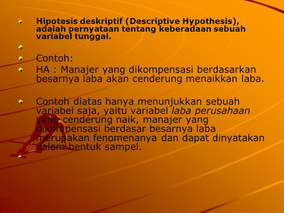 Hipotesis deskriptif (Descriptive Hypothesis), adalah pernyataan tentang keberadaan sebuah variabel tunggal. Contoh: HA : Manajer yang dikompensasi be