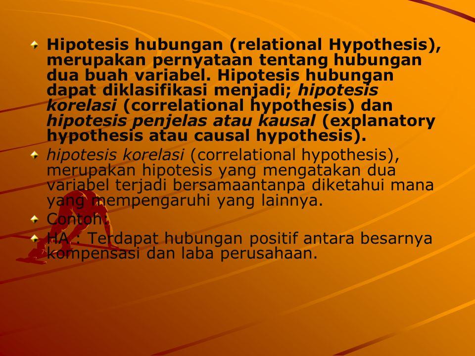 Hipotesis hubungan (relational Hypothesis), merupakan pernyataan tentang hubungan dua buah variabel. Hipotesis hubungan dapat diklasifikasi menjadi; h