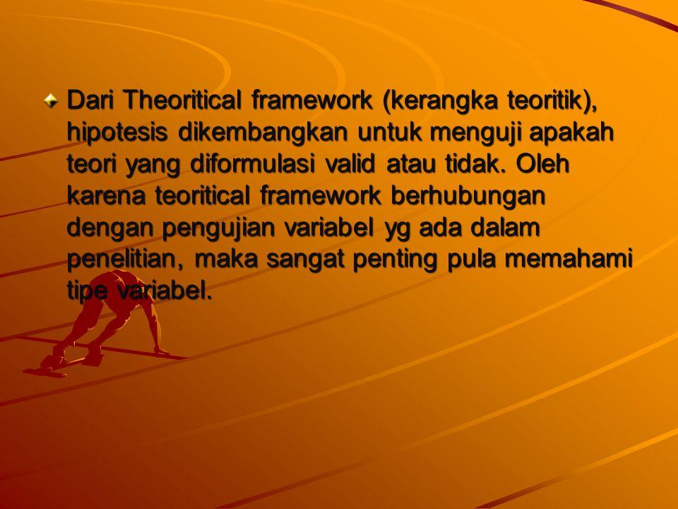 Dari Theoritical framework (kerangka teoritik), hipotesis dikembangkan untuk menguji apakah teori yang diformulasi valid atau tidak. Oleh karena teori