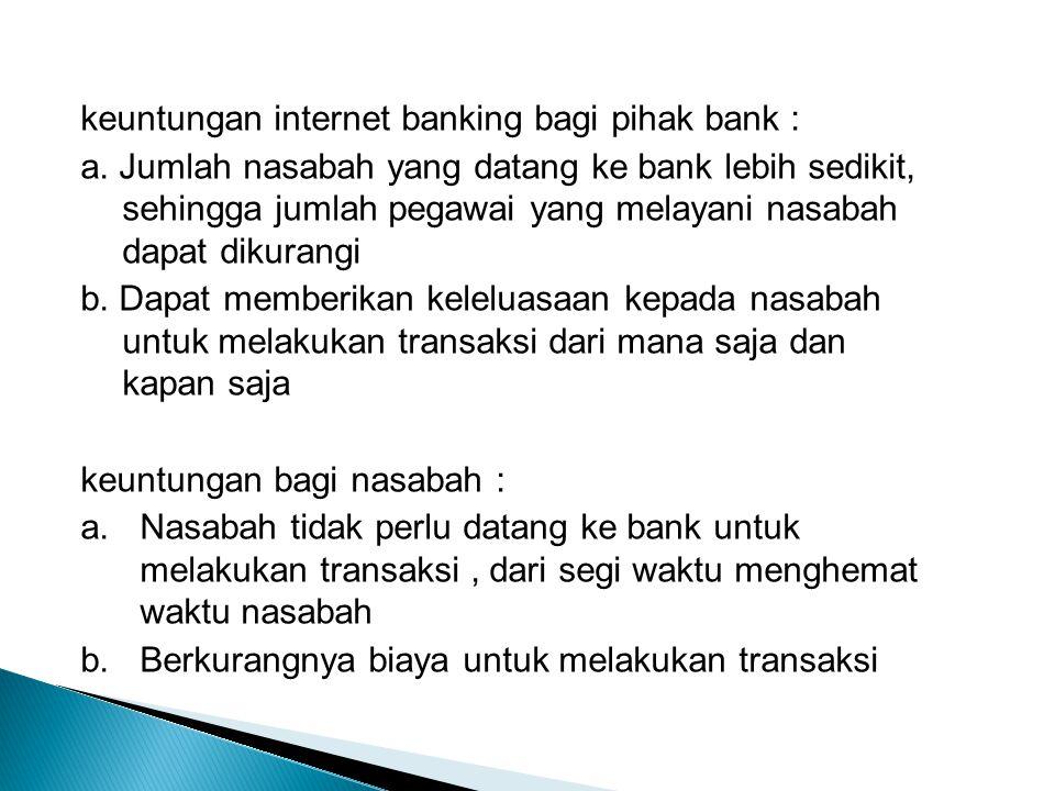 keuntungan internet banking bagi pihak bank : a.