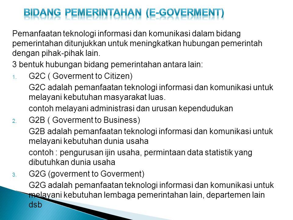 Pemanfaatan teknologi informasi dan komunikasi dalam bidang pemerintahan ditunjukkan untuk meningkatkan hubungan pemerintah dengan pihak-pihak lain.