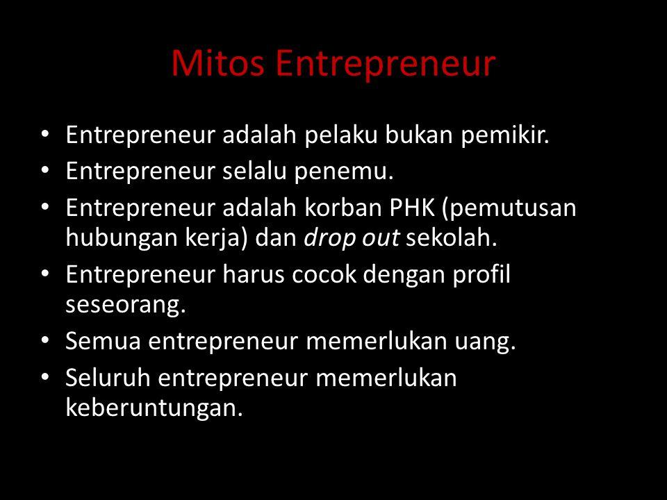 Mitos Entrepreneur Entrepreneur adalah pelaku bukan pemikir. Entrepreneur selalu penemu. Entrepreneur adalah korban PHK (pemutusan hubungan kerja) dan