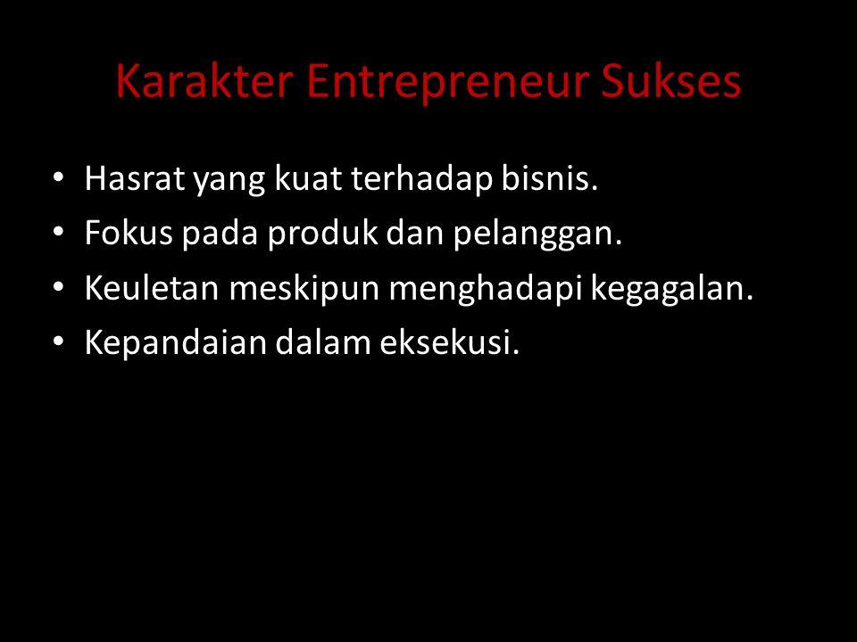 Karakter Entrepreneur Sukses Hasrat yang kuat terhadap bisnis. Fokus pada produk dan pelanggan. Keuletan meskipun menghadapi kegagalan. Kepandaian dal