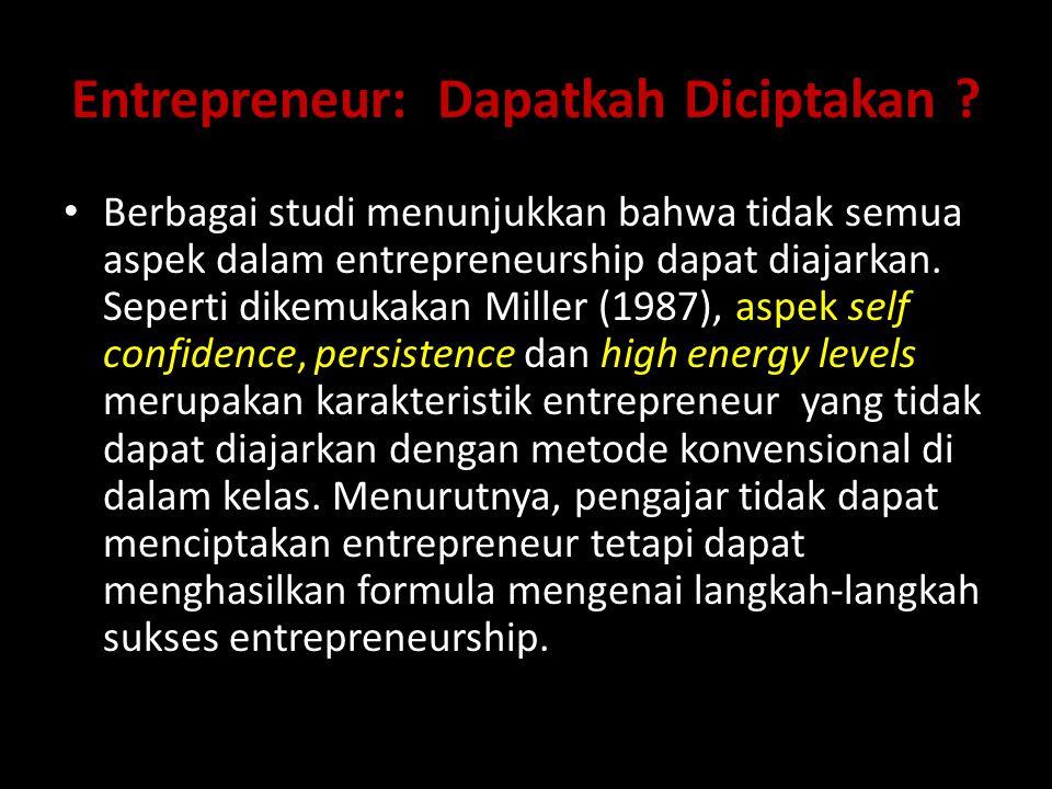 Entrepreneur: Dapatkah Diciptakan ? Berbagai studi menunjukkan bahwa tidak semua aspek dalam entrepreneurship dapat diajarkan. Seperti dikemukakan Mil