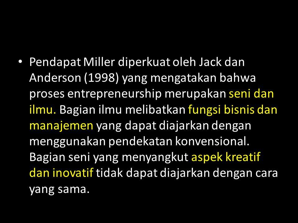 Pendapat Miller diperkuat oleh Jack dan Anderson (1998) yang mengatakan bahwa proses entrepreneurship merupakan seni dan ilmu. Bagian ilmu melibatkan