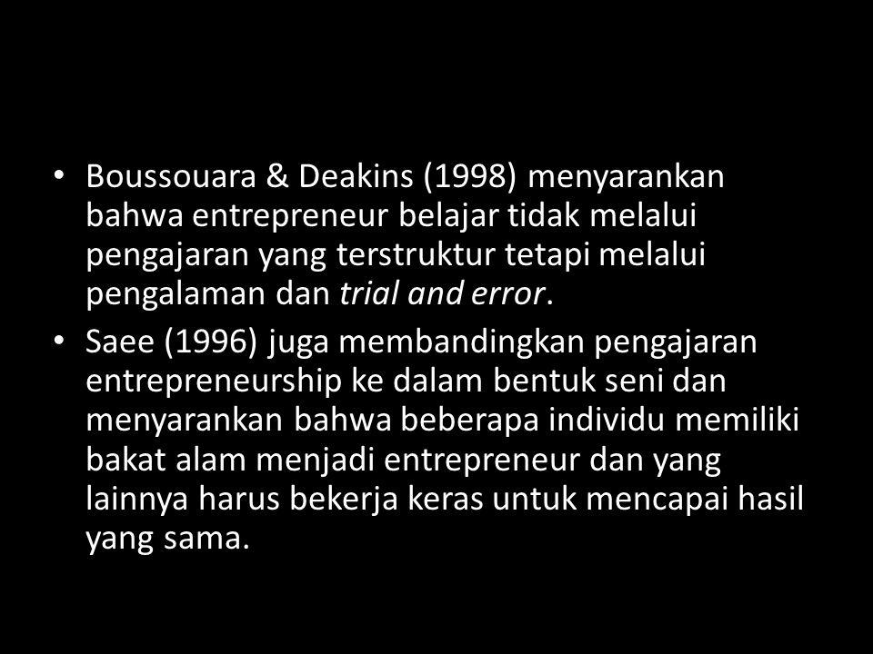 Boussouara & Deakins (1998) menyarankan bahwa entrepreneur belajar tidak melalui pengajaran yang terstruktur tetapi melalui pengalaman dan trial and e