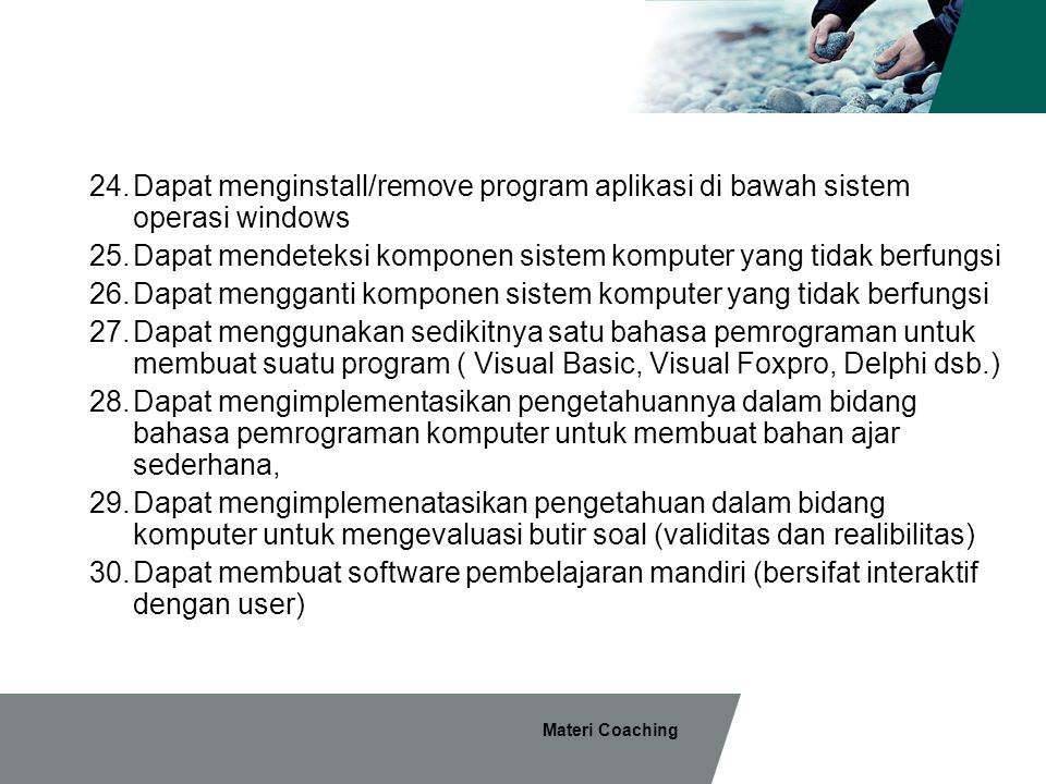 Materi Coaching 24.Dapat menginstall/remove program aplikasi di bawah sistem operasi windows 25.Dapat mendeteksi komponen sistem komputer yang tidak berfungsi 26.Dapat mengganti komponen sistem komputer yang tidak berfungsi 27.Dapat menggunakan sedikitnya satu bahasa pemrograman untuk membuat suatu program ( Visual Basic, Visual Foxpro, Delphi dsb.) 28.Dapat mengimplementasikan pengetahuannya dalam bidang bahasa pemrograman komputer untuk membuat bahan ajar sederhana, 29.Dapat mengimplemenatasikan pengetahuan dalam bidang komputer untuk mengevaluasi butir soal (validitas dan realibilitas) 30.Dapat membuat software pembelajaran mandiri (bersifat interaktif dengan user)