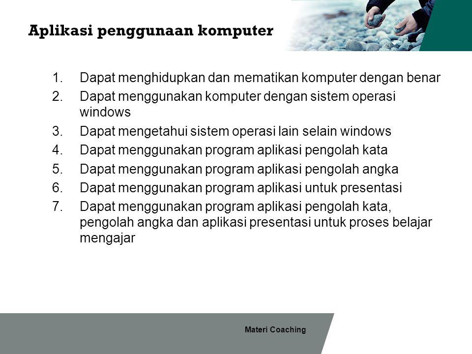 Materi Coaching Aplikasi penggunaan komputer 1.Dapat menghidupkan dan mematikan komputer dengan benar 2.Dapat menggunakan komputer dengan sistem opera