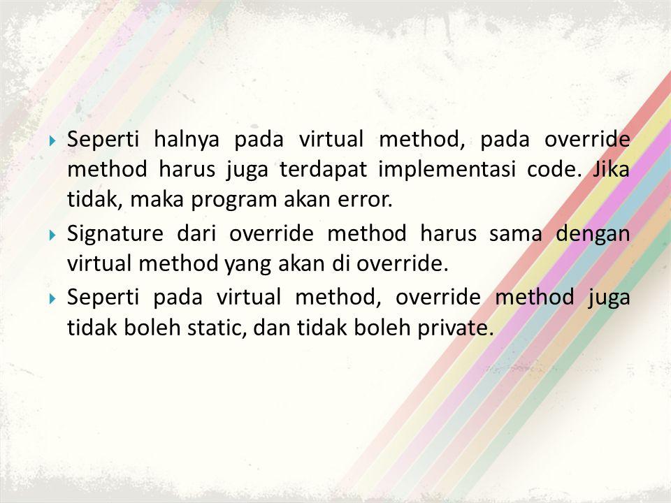  Seperti halnya pada virtual method, pada override method harus juga terdapat implementasi code.