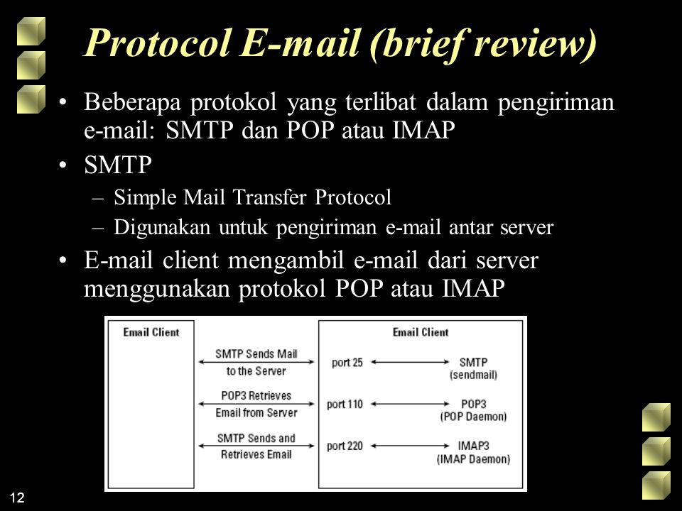 12 Protocol E-mail (brief review) Beberapa protokol yang terlibat dalam pengiriman e-mail: SMTP dan POP atau IMAP SMTP –Simple Mail Transfer Protocol –Digunakan untuk pengiriman e-mail antar server E-mail client mengambil e-mail dari server menggunakan protokol POP atau IMAP
