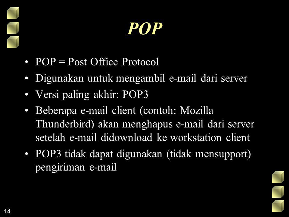 14 POP POP = Post Office Protocol Digunakan untuk mengambil e-mail dari server Versi paling akhir: POP3 Beberapa e-mail client (contoh: Mozilla Thunderbird) akan menghapus e-mail dari server setelah e-mail didownload ke workstation client POP3 tidak dapat digunakan (tidak mensupport) pengiriman e-mail