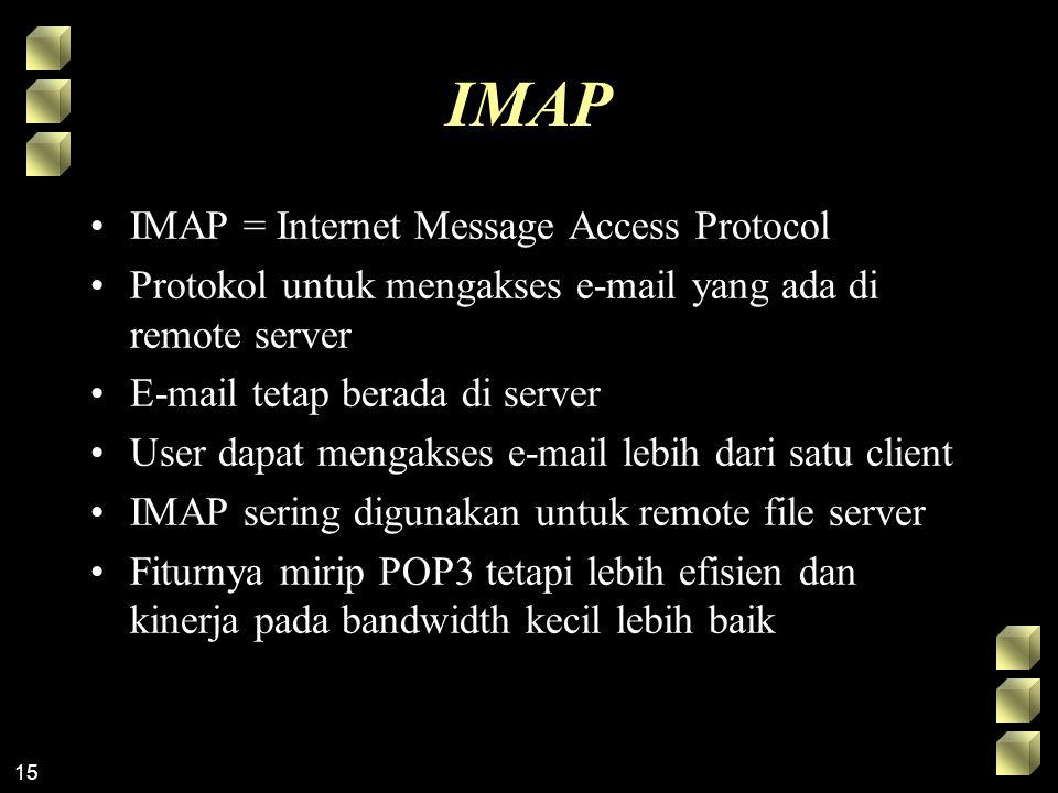 15 IMAP IMAP = Internet Message Access Protocol Protokol untuk mengakses e-mail yang ada di remote server E-mail tetap berada di server User dapat mengakses e-mail lebih dari satu client IMAP sering digunakan untuk remote file server Fiturnya mirip POP3 tetapi lebih efisien dan kinerja pada bandwidth kecil lebih baik