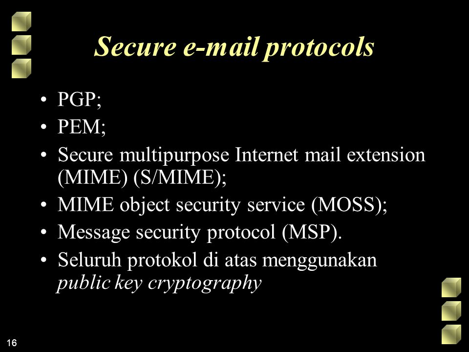 16 Secure e-mail protocols PGP; PEM; Secure multipurpose Internet mail extension (MIME) (S/MIME); MIME object security service (MOSS); Message securit