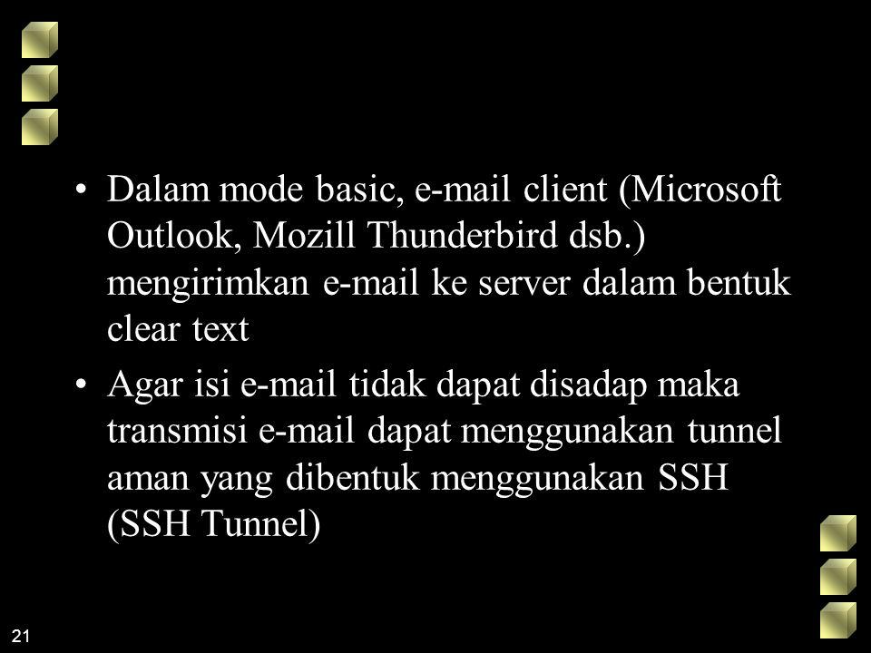 21 Dalam mode basic, e-mail client (Microsoft Outlook, Mozill Thunderbird dsb.) mengirimkan e-mail ke server dalam bentuk clear text Agar isi e-mail tidak dapat disadap maka transmisi e-mail dapat menggunakan tunnel aman yang dibentuk menggunakan SSH (SSH Tunnel)
