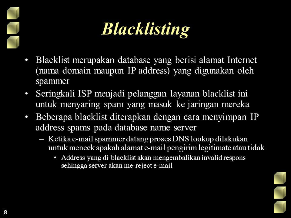 8 Blacklisting Blacklist merupakan database yang berisi alamat Internet (nama domain maupun IP address) yang digunakan oleh spammer Seringkali ISP menjadi pelanggan layanan blacklist ini untuk menyaring spam yang masuk ke jaringan mereka Beberapa blacklist diterapkan dengan cara menyimpan IP address spams pada database name server –Ketika e-mail spammer datang proses DNS lookup dilakukan untuk mencek apakah alamat e-mail pengirim legitimate atau tidak Address yang di-blacklist akan mengembalikan invalid respons sehingga server akan me-reject e-mail