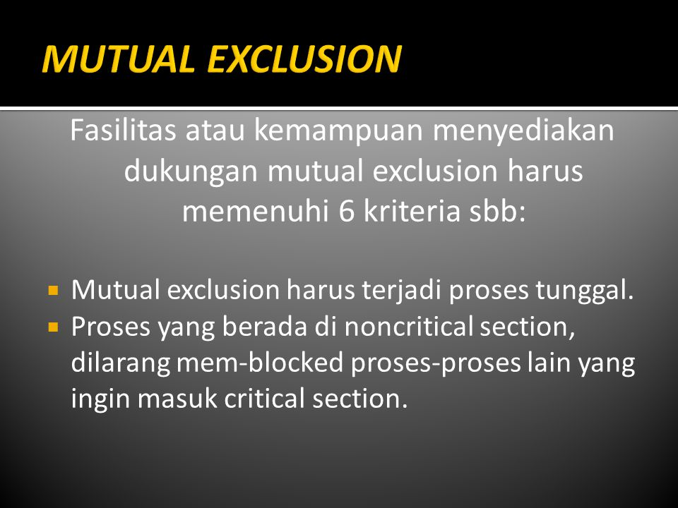 Fasilitas atau kemampuan menyediakan dukungan mutual exclusion harus memenuhi 6 kriteria sbb:  Mutual exclusion harus terjadi proses tunggal.  Prose