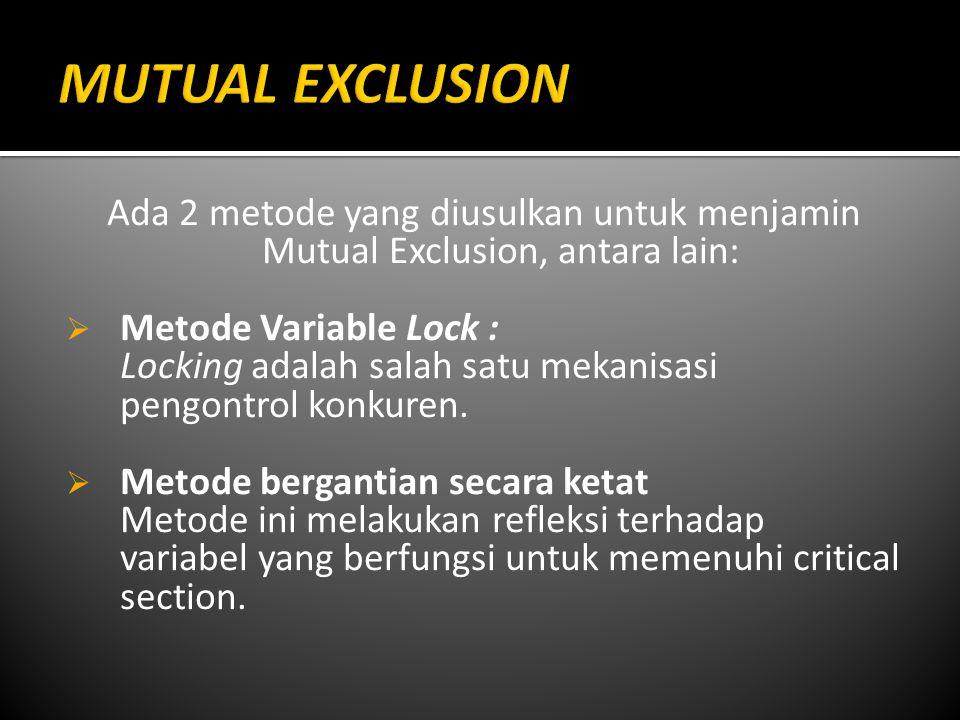 Ada 2 metode yang diusulkan untuk menjamin Mutual Exclusion, antara lain:  Metode Variable Lock : Locking adalah salah satu mekanisasi pengontrol konkuren.