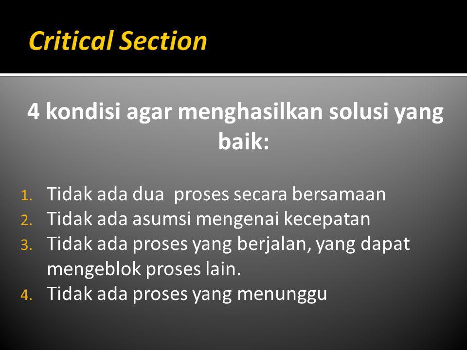 4 kondisi agar menghasilkan solusi yang baik: 1. Tidak ada dua proses secara bersamaan 2. Tidak ada asumsi mengenai kecepatan 3. Tidak ada proses yang