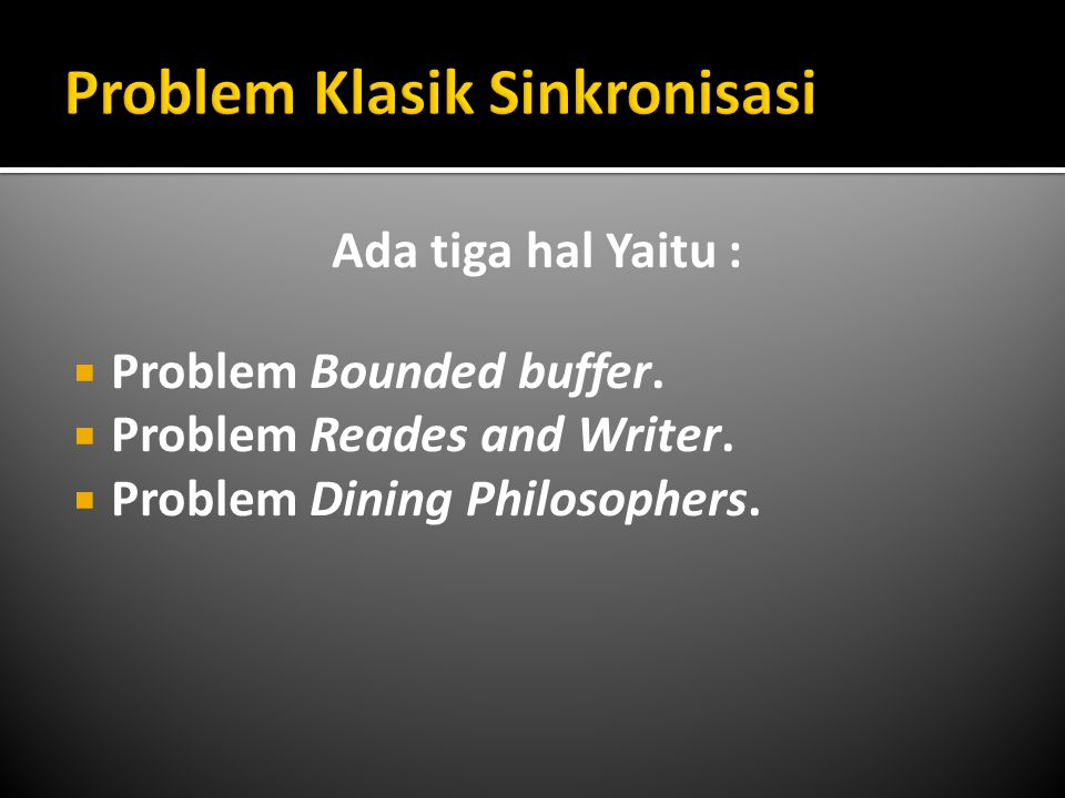 Ada tiga hal Yaitu :  Problem Bounded buffer.  Problem Reades and Writer.  Problem Dining Philosophers.