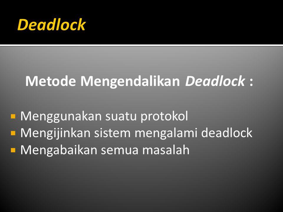 Metode Mengendalikan Deadlock :  Menggunakan suatu protokol  Mengijinkan sistem mengalami deadlock  Mengabaikan semua masalah