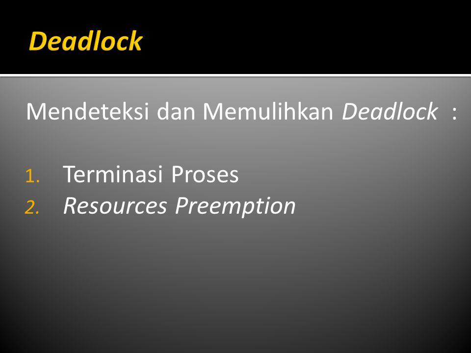 Mendeteksi dan Memulihkan Deadlock : 1. Terminasi Proses 2. Resources Preemption