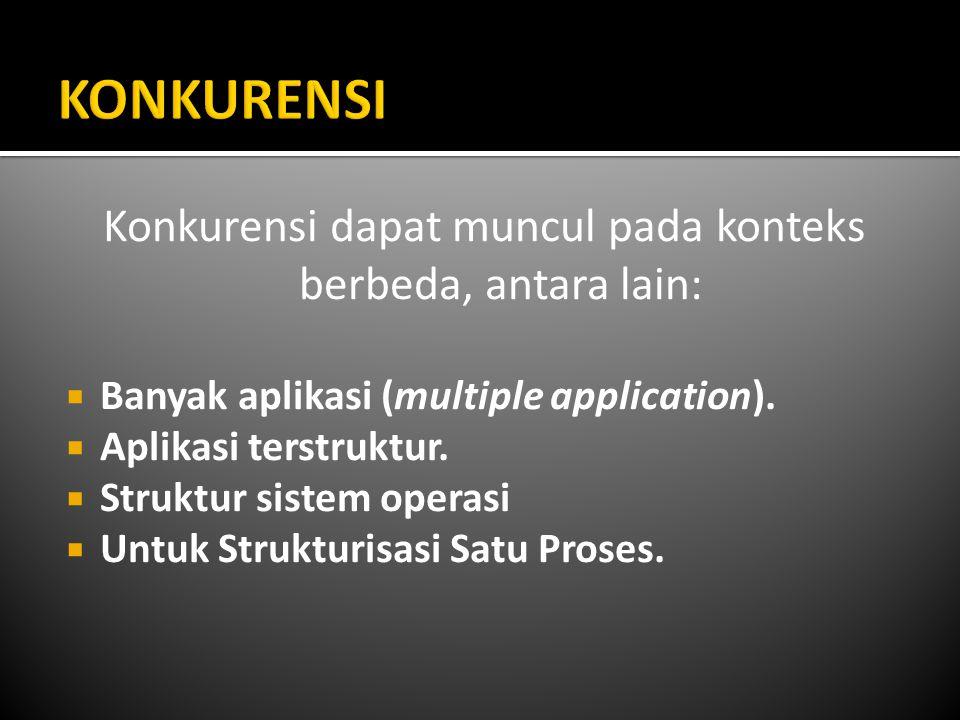 Konkurensi dapat muncul pada konteks berbeda, antara lain:  Banyak aplikasi (multiple application).  Aplikasi terstruktur.  Struktur sistem operasi