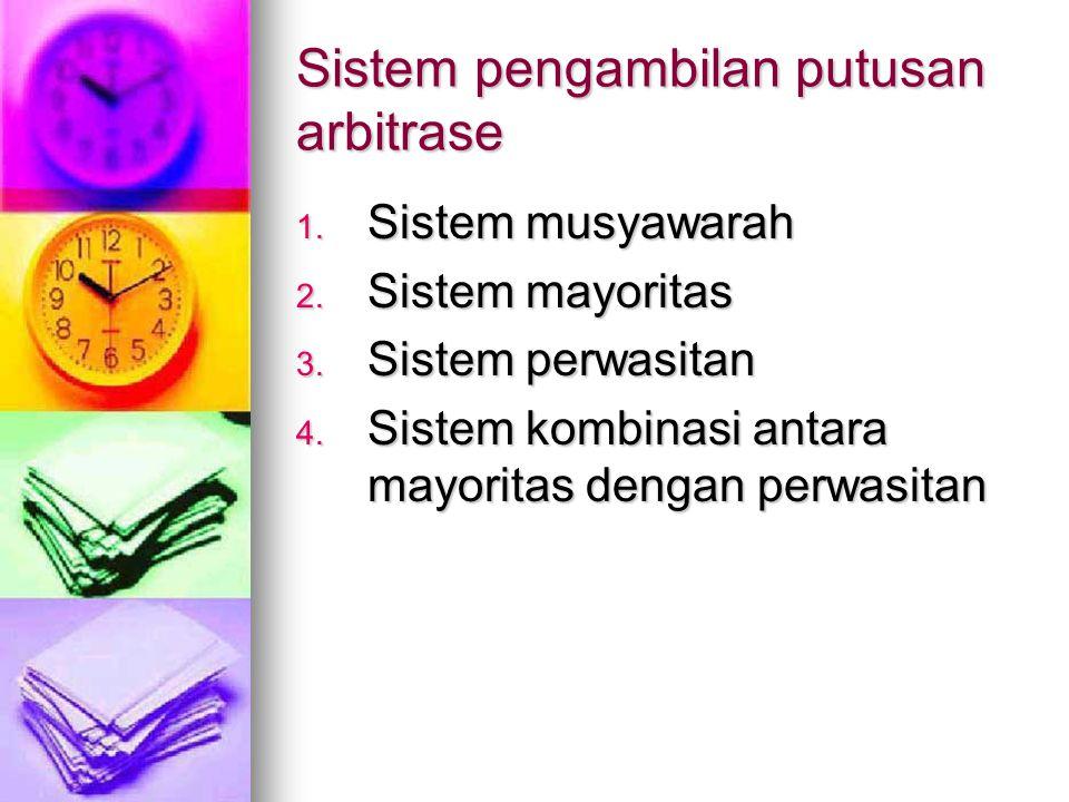 Sistem pengambilan putusan arbitrase 1. Sistem musyawarah 2. Sistem mayoritas 3. Sistem perwasitan 4. Sistem kombinasi antara mayoritas dengan perwasi