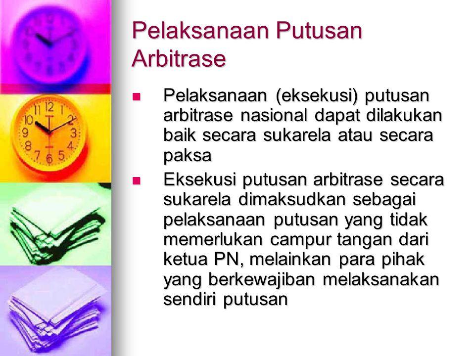 Pelaksanaan Putusan Arbitrase Pelaksanaan (eksekusi) putusan arbitrase nasional dapat dilakukan baik secara sukarela atau secara paksa Pelaksanaan (ek