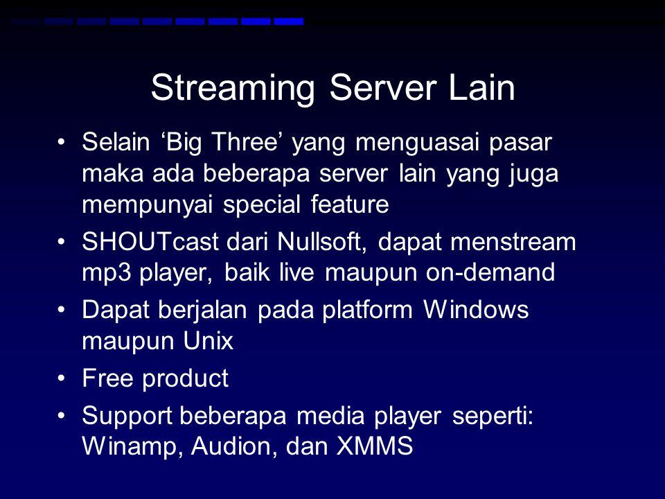 Streaming Server Lain Selain 'Big Three' yang menguasai pasar maka ada beberapa server lain yang juga mempunyai special feature SHOUTcast dari Nullsoft, dapat menstream mp3 player, baik live maupun on-demand Dapat berjalan pada platform Windows maupun Unix Free product Support beberapa media player seperti: Winamp, Audion, dan XMMS