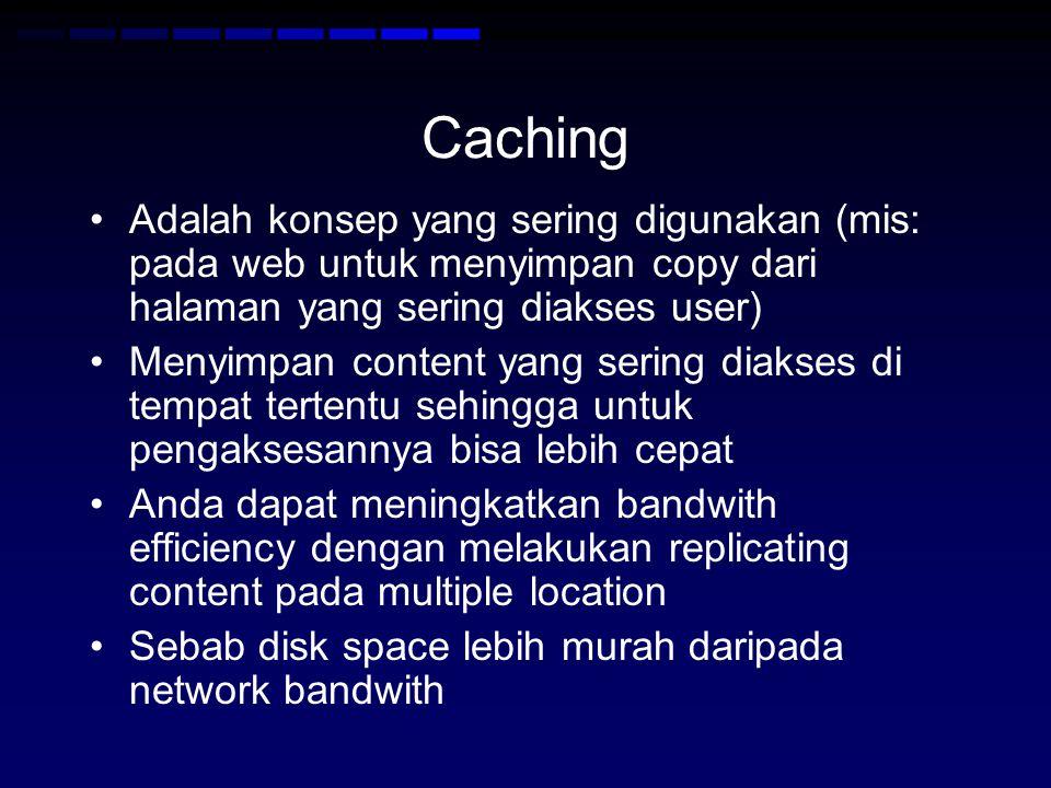 Caching Adalah konsep yang sering digunakan (mis: pada web untuk menyimpan copy dari halaman yang sering diakses user) Menyimpan content yang sering diakses di tempat tertentu sehingga untuk pengaksesannya bisa lebih cepat Anda dapat meningkatkan bandwith efficiency dengan melakukan replicating content pada multiple location Sebab disk space lebih murah daripada network bandwith