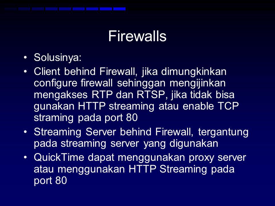 Firewalls Solusinya: Client behind Firewall, jika dimungkinkan configure firewall sehinggan mengijinkan mengakses RTP dan RTSP, jika tidak bisa gunakan HTTP streaming atau enable TCP straming pada port 80 Streaming Server behind Firewall, tergantung pada streaming server yang digunakan QuickTime dapat menggunakan proxy server atau menggunakan HTTP Streaming pada port 80