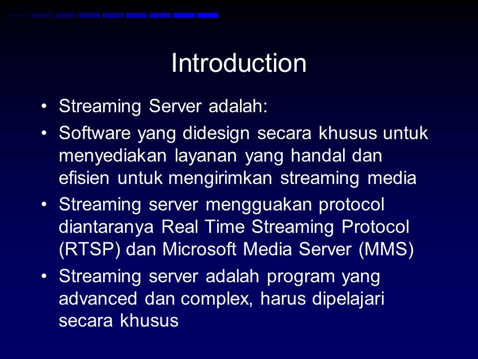Introduction Streaming Server adalah: Software yang didesign secara khusus untuk menyediakan layanan yang handal dan efisien untuk mengirimkan streaming media Streaming server mengguakan protocol diantaranya Real Time Streaming Protocol (RTSP) dan Microsoft Media Server (MMS) Streaming server adalah program yang advanced dan complex, harus dipelajari secara khusus