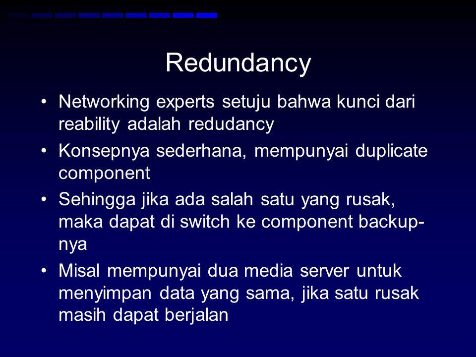 Redundancy Networking experts setuju bahwa kunci dari reability adalah redudancy Konsepnya sederhana, mempunyai duplicate component Sehingga jika ada salah satu yang rusak, maka dapat di switch ke component backup- nya Misal mempunyai dua media server untuk menyimpan data yang sama, jika satu rusak masih dapat berjalan