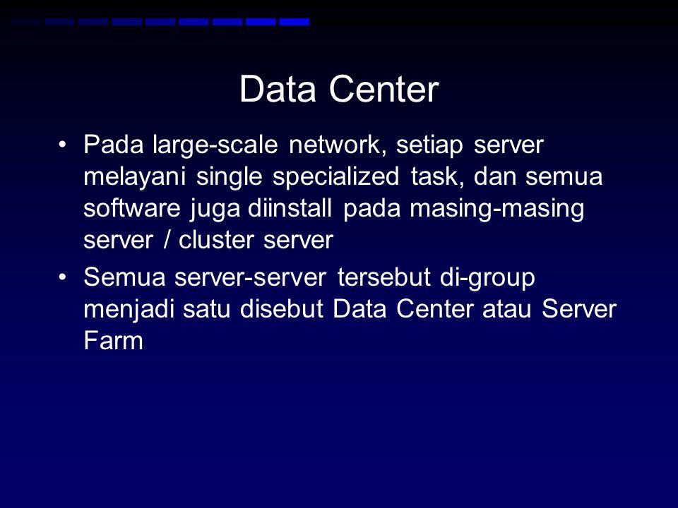 Data Center Pada large-scale network, setiap server melayani single specialized task, dan semua software juga diinstall pada masing-masing server / cluster server Semua server-server tersebut di-group menjadi satu disebut Data Center atau Server Farm