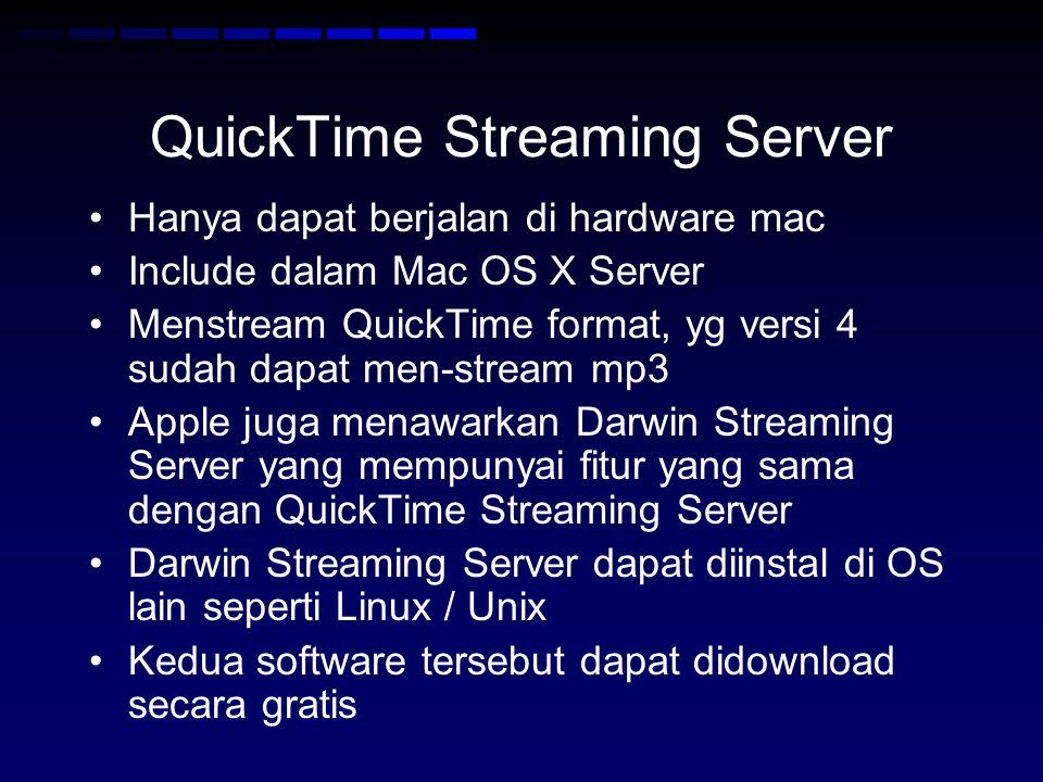 QuickTime Streaming Server Hanya dapat berjalan di hardware mac Include dalam Mac OS X Server Menstream QuickTime format, yg versi 4 sudah dapat men-stream mp3 Apple juga menawarkan Darwin Streaming Server yang mempunyai fitur yang sama dengan QuickTime Streaming Server Darwin Streaming Server dapat diinstal di OS lain seperti Linux / Unix Kedua software tersebut dapat didownload secara gratis
