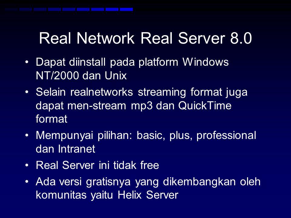 Real Network Real Server 8.0 Dapat diinstall pada platform Windows NT/2000 dan Unix Selain realnetworks streaming format juga dapat men-stream mp3 dan QuickTime format Mempunyai pilihan: basic, plus, professional dan Intranet Real Server ini tidak free Ada versi gratisnya yang dikembangkan oleh komunitas yaitu Helix Server