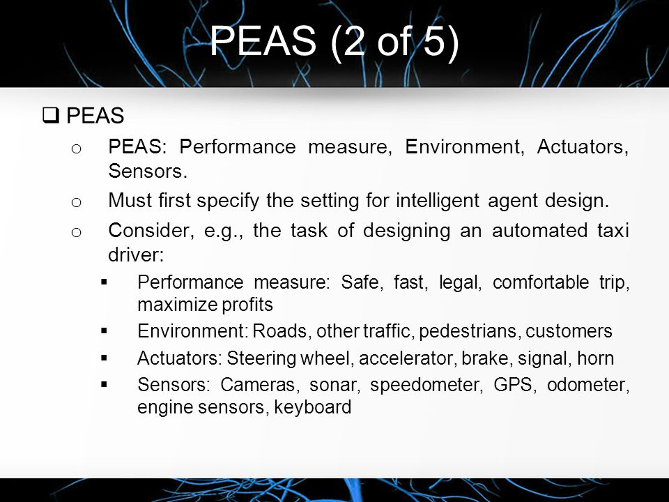 PEAS (2 of 5)  PEAS o PEAS: Performance measure, Environment, Actuators, Sensors. o Must first specify the setting for intelligent agent design. o Co
