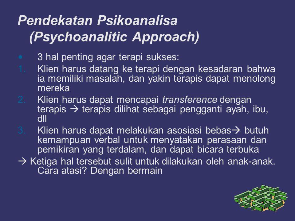 Pendekatan Psikoanalisa (Psychoanalitic Approach) 3 hal penting agar terapi sukses: 1.Klien harus datang ke terapi dengan kesadaran bahwa ia memiliki masalah, dan yakin terapis dapat menolong mereka 2.Klien harus dapat mencapai transference dengan terapis  terapis dilihat sebagai pengganti ayah, ibu, dll 3.Klien harus dapat melakukan asosiasi bebas  butuh kemampuan verbal untuk menyatakan perasaan dan pemikiran yang terdalam, dan dapat bicara terbuka  Ketiga hal tersebut sulit untuk dilakukan oleh anak-anak.