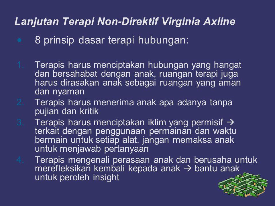 Lanjutan Terapi Non-Direktif Virginia Axline 8 prinsip dasar terapi hubungan: 1.Terapis harus menciptakan hubungan yang hangat dan bersahabat dengan a