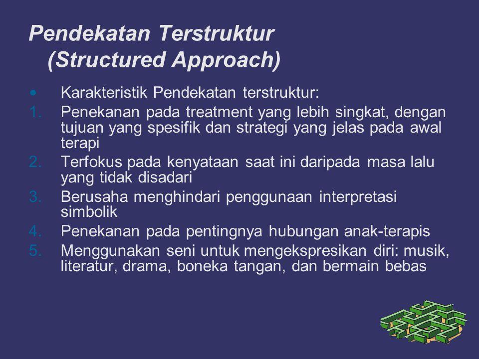 Pendekatan Terstruktur (Structured Approach) Karakteristik Pendekatan terstruktur: 1.Penekanan pada treatment yang lebih singkat, dengan tujuan yang spesifik dan strategi yang jelas pada awal terapi 2.Terfokus pada kenyataan saat ini daripada masa lalu yang tidak disadari 3.Berusaha menghindari penggunaan interpretasi simbolik 4.Penekanan pada pentingnya hubungan anak-terapis 5.Menggunakan seni untuk mengekspresikan diri: musik, literatur, drama, boneka tangan, dan bermain bebas