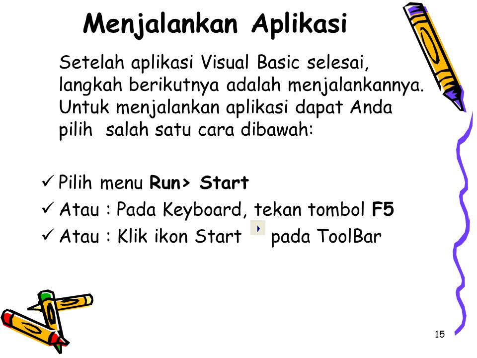 15 Menjalankan Aplikasi Setelah aplikasi Visual Basic selesai, langkah berikutnya adalah menjalankannya. Untuk menjalankan aplikasi dapat Anda pilih s