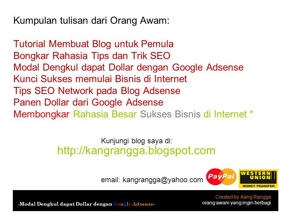 Created by Kang Rangga orang awam yang ingin berbagi -Modal Dengkul dapat Dollar dengan Google Adsense- email: kangrangga@yahoo.com Kunjungi blog saya