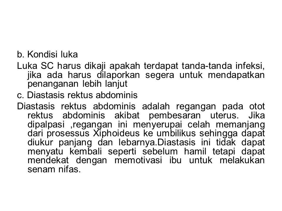 b. Kondisi luka Luka SC harus dikaji apakah terdapat tanda-tanda infeksi, jika ada harus dilaporkan segera untuk mendapatkan penanganan lebih lanjut c