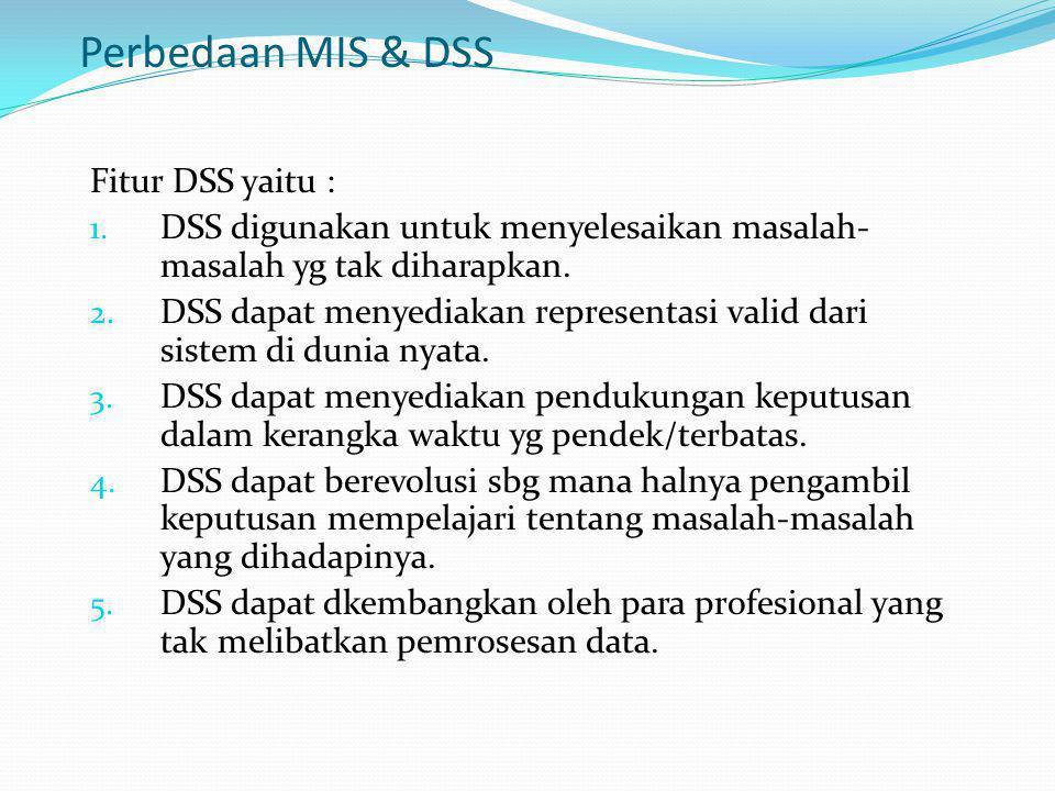 Perbedaan MIS & DSS Fitur DSS yaitu : 1. DSS digunakan untuk menyelesaikan masalah- masalah yg tak diharapkan. 2. DSS dapat menyediakan representasi v