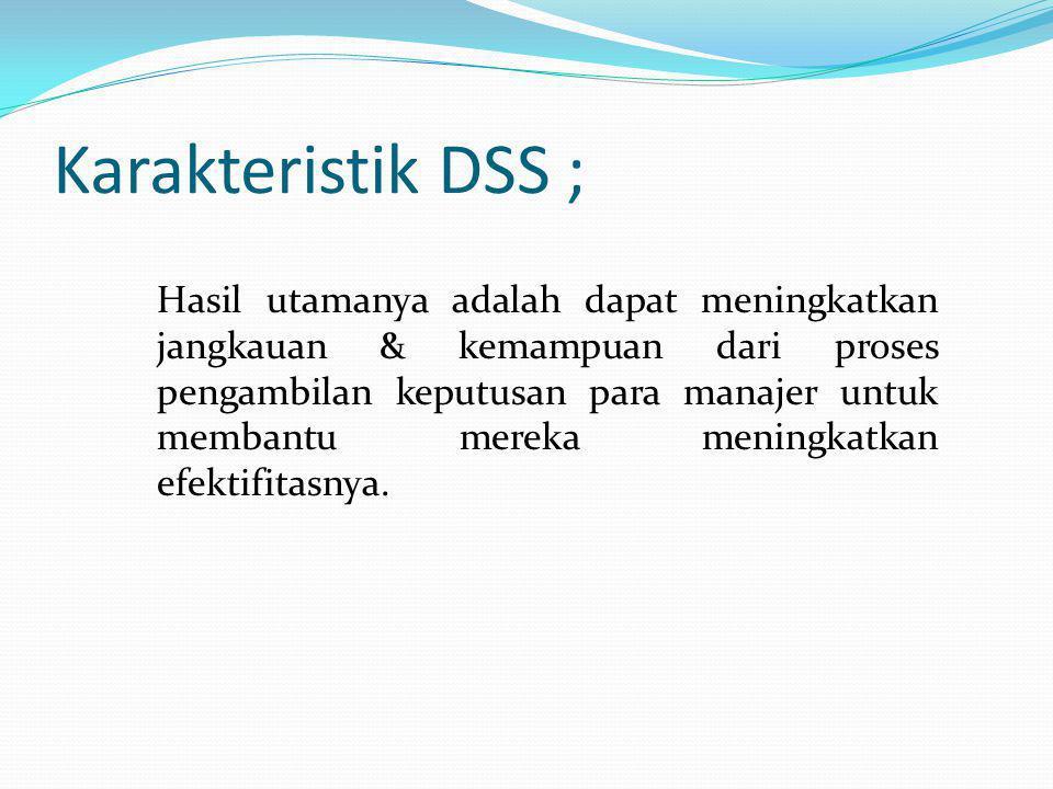 Karakteristik DSS ; Hasil utamanya adalah dapat meningkatkan jangkauan & kemampuan dari proses pengambilan keputusan para manajer untuk membantu merek