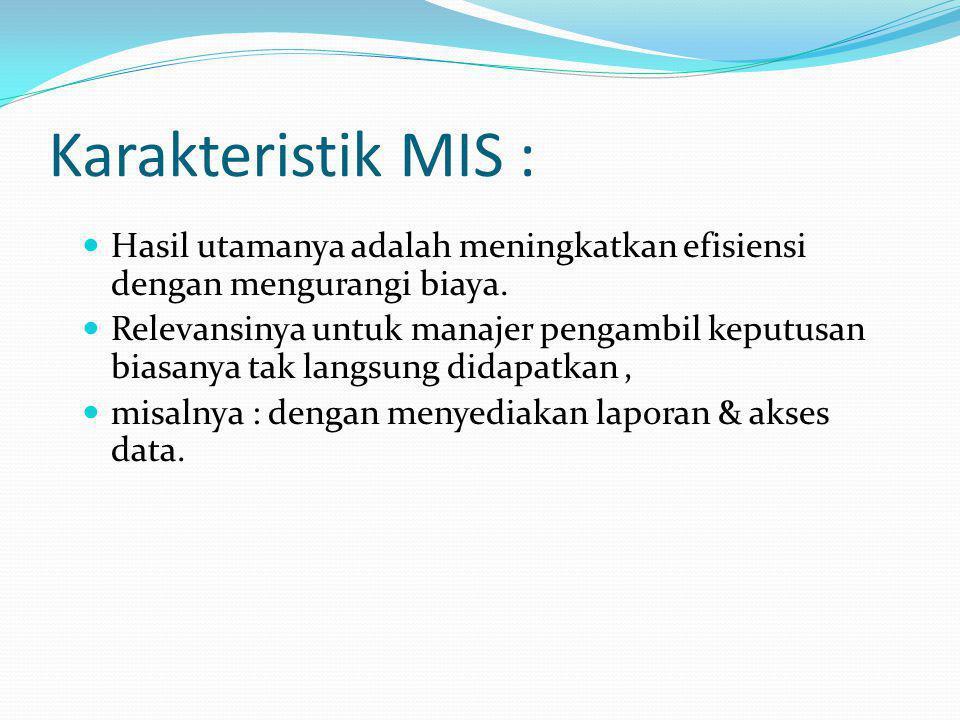 Karakteristik MIS : Hasil utamanya adalah meningkatkan efisiensi dengan mengurangi biaya. Relevansinya untuk manajer pengambil keputusan biasanya tak